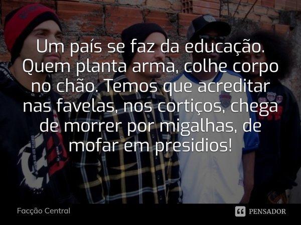 Um País se faz da educação quem planta arma colhe corpo no chão, temos que acreditar nas favelas, nos cortiços chega de morrer por migalhas de mofar em presidio... Frase de Facção Central.