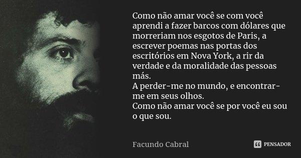 Como não amar você se com você aprendi a fazer barcos com dólares que morreriam nos esgotos de Paris, a escrever poemas nas portas dos escritórios em Nova York,... Frase de Facundo Cabral.