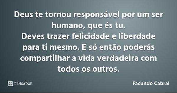 Deus te tornou responsável por um ser humano, que és tu. Deves trazer felicidade e liberdade para ti mesmo. E só então poderás compartilhar a vida verdadeira co... Frase de Facundo Cabral.