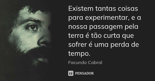 Existem tantas coisas para experimentar, e a nossa passagem pela terra é tão curta que sofrer é uma perda de tempo.... Frase de Facundo Cabral.
