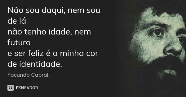Não sou daqui, nem sou de lá não tenho idade, nem futuro e ser feliz é a minha cor de identidade.... Frase de Facundo Cabral.