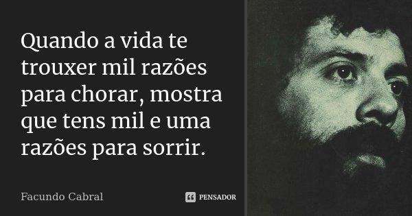 Quando a vida te trouxer mil razões para chorar, mostra que tens mil e uma razões para sorrir.... Frase de Facundo Cabral.