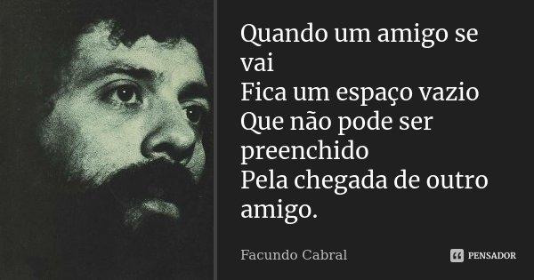 Quando um amigo se vai Fica um espaço vazio Que não pode ser preenchido Pela chegada de outro amigo.... Frase de Facundo Cabral.