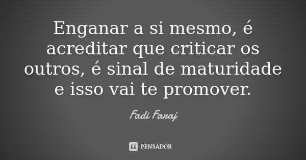 Enganar a si mesmo, é acreditar que criticar os outros, é sinal de maturidade e isso vai te promover.... Frase de Fadi Faraj.