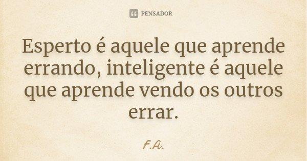 Esperto é aquele que aprende errando, inteligente é aquele que aprende vendo os outros errar.... Frase de F.A..