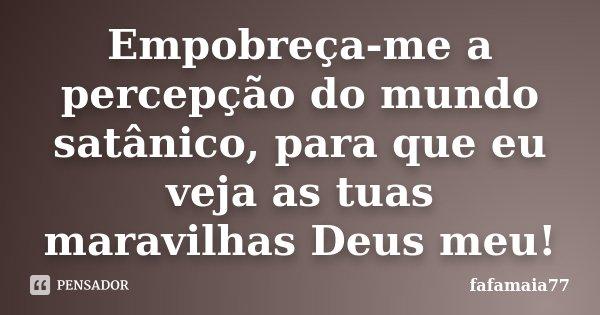 Empobreça-me a percepção do mundo satânico, para que eu veja as tuas maravilhas Deus meu!... Frase de fafamaia77.