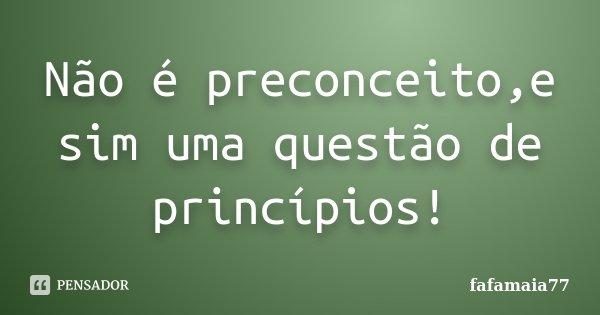 Não é preconceito,e sim uma questão de princípios!... Frase de fafamaia77.