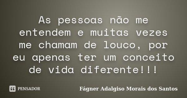 As pessoas não me entendem e muitas vezes me chamam de louco, por eu apenas ter um conceito de vida diferente!!!... Frase de Fágner Adalgiso Morais dos Santos.