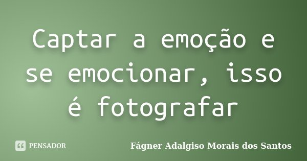 Captar a emoção e se emocionar, isso é fotografar... Frase de Fágner Adalgiso Morais dos Santos.