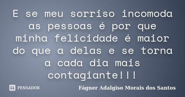 E se meu sorriso incomoda as pessoas é por que minha felicidade é maior do que a delas e se torna a cada dia mais contagiante!!!... Frase de Fágner Adalgiso Morais dos Santos.