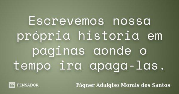 Escrevemos nossa própria historia em paginas aonde o tempo ira apaga-las.... Frase de Fágner Adalgiso Morais dos Santos.