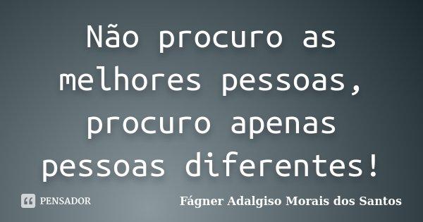 Não procuro as melhores pessoas, procuro apenas pessoas diferentes!... Frase de Fágner Adalgiso Morais dos Santos.
