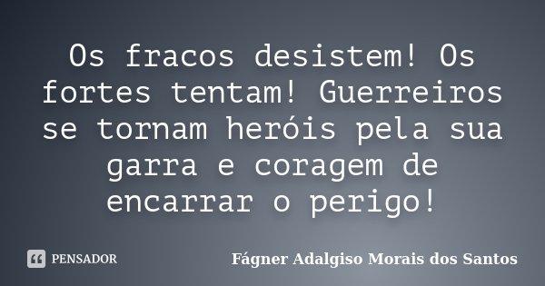 Os fracos desistem! Os fortes tentam! Guerreiros se tornam heróis pela sua garra e coragem de encarrar o perigo!... Frase de Fágner Adalgiso Morais dos Santos.