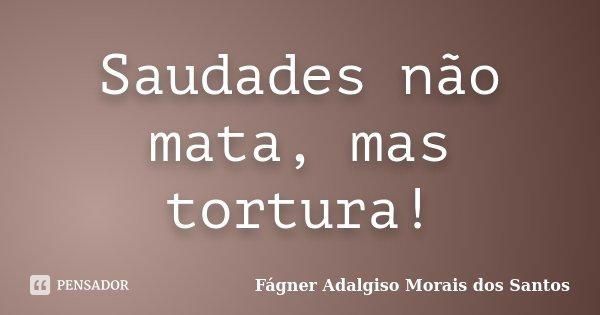 Saudades não mata, mas tortura!... Frase de Fágner Adalgiso Morais dos Santos.