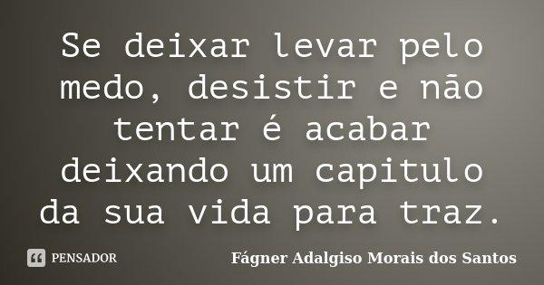 Se deixar levar pelo medo, desistir e não tentar é acabar deixando um capitulo da sua vida para traz.... Frase de Fágner Adalgiso Morais dos Santos.