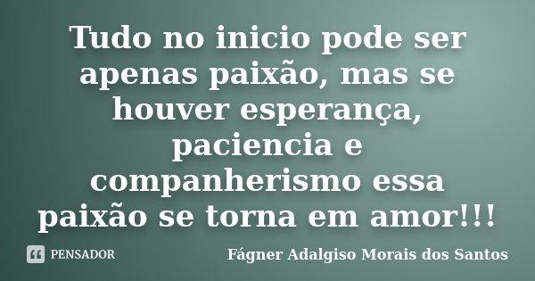 Tudo no inicio pode ser apenas paixão, mas se houver esperança, paciencia e companherismo essa paixão se torna em amor!!!... Frase de Fágner Adalgiso Morais dos Santos.