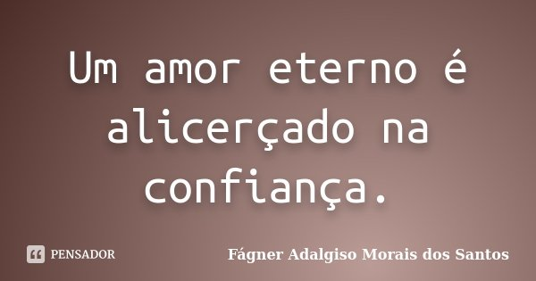 Um amor eterno é alicerçado na confiança.... Frase de Fágner Adalgiso Morais dos Santos.