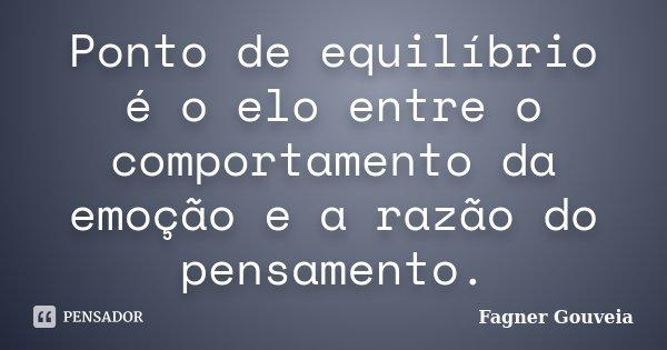 Ponto de equilíbrio é o elo entre o comportamento da emoção e a razão do pensamento.... Frase de Fagner Gouveia.