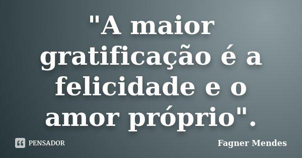 """""""A maior gratificação é a felicidade e o amor próprio"""".... Frase de Fagner Mendes."""