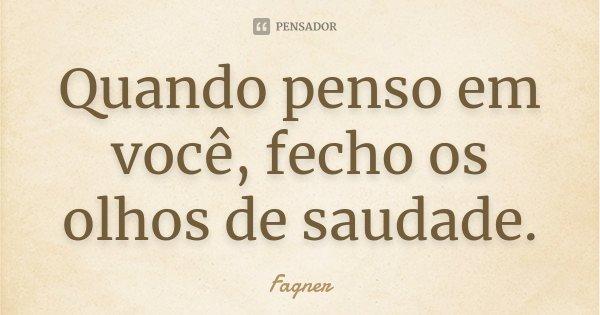 Quando penso em você, fecho os olhos de saudade.... Frase de Fagner.