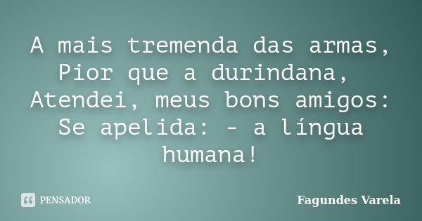 A mais tremenda das armas, Pior que a durindana, Atendei, meus bons amigos: Se apelida: - a língua humana!... Frase de Fagundes Varela.