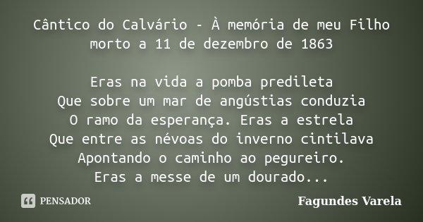Cântico do Calvário - À memória de meu Filho morto a 11 de dezembro de 1863 Eras na vida a pomba predileta Que sobre um mar de angústias conduzia O ramo da espe... Frase de Fagundes Varela.