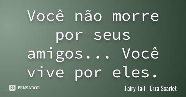 Você não morre por seus amigos... Você vive por eles.... Frase de Fairy Tail - Erza Scarlet.