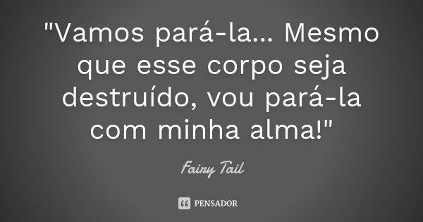"""""""Vamos pará-la... Mesmo que esse corpo seja destruído, vou pará-la com minha alma!""""... Frase de Fairy Tail."""