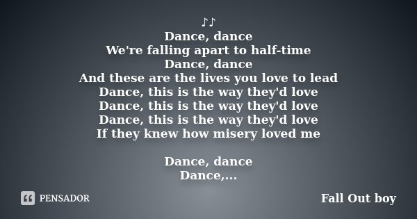 ♪♪ Dance, dance We're falling apart to half-time Dance, dance And these are the lives you love to lead Dance, this is the way they'd love Dance, thi... Frase de Fall Out boy.