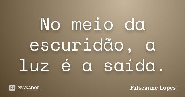 No meio da escuridão, a luz é a saída.... Frase de Falseanne Lopes.