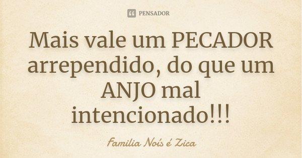 Mais vale um PECADOR arrependido, do que um ANJO mal intencionado!!!... Frase de Familia Noís é Zica.