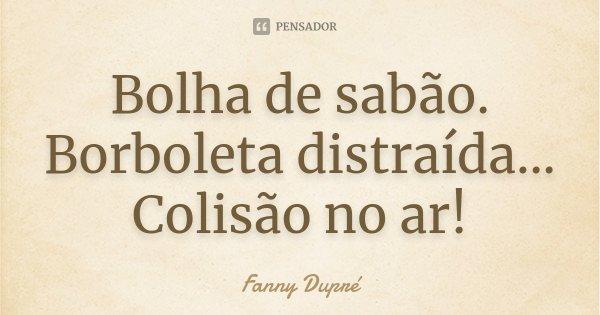 Bolha de sabão. Borboleta distraída... Colisão no ar!... Frase de Fanny Dupré.