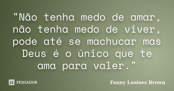 """""""Não tenha medo de amar, não tenha medo de viver, pode até se machucar mas Deus é o único que te ama para valer.""""... Frase de Fanny Louises Brown."""