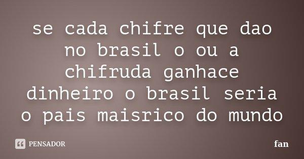 se cada chifre que dao no brasil o ou a chifruda ganhace dinheiro o brasil seria o pais maisrico do mundo... Frase de fan.