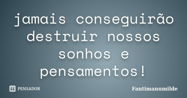jamais conseguirão destruir nossos sonhos e pensamentos!... Frase de Fantimanumilde.