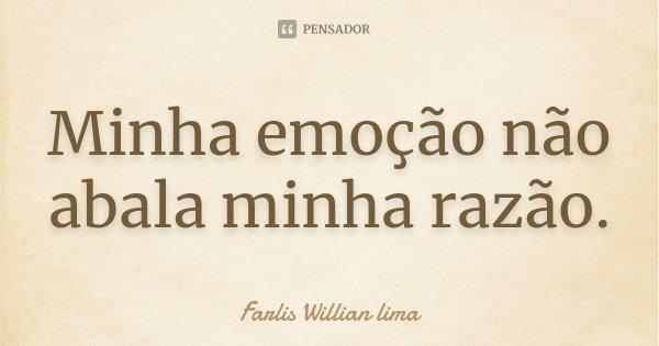 Minha emoção não abala minha razão.... Frase de Farlis Willian lima.