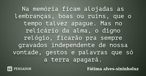 Na memória ficam alojadas as lembranças, boas ou ruins, que o tempo talvez apague. Mas no relicário da alma, o digno relógio, ficarão pra sempre, gravados indep... Frase de Fátima Alves (sininholuz).