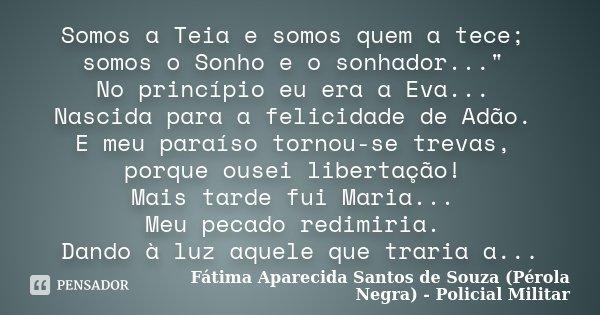 """Somos a Teia e somos quem a tece; somos o Sonho e o sonhador..."""" No princípio eu era a Eva... Nascida para a felicidade de Adão. E meu paraíso tornou-se tr... Frase de Fátima Aparecida Santos de Souza (Pérola Negra) - Policial Militar."""