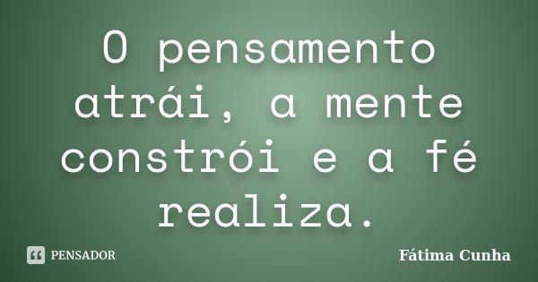 O pensamento atrái, a mente constrói e a fé realiza.... Frase de Fátima Cunha.