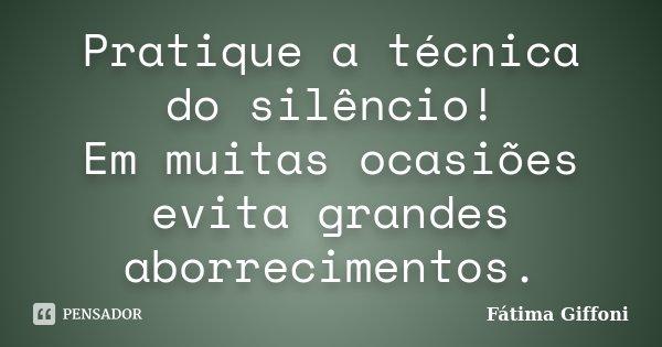 Pratique a técnica do silêncio! Em muitas ocasiões evita grandes aborrecimentos.... Frase de Fátima Giffoni.