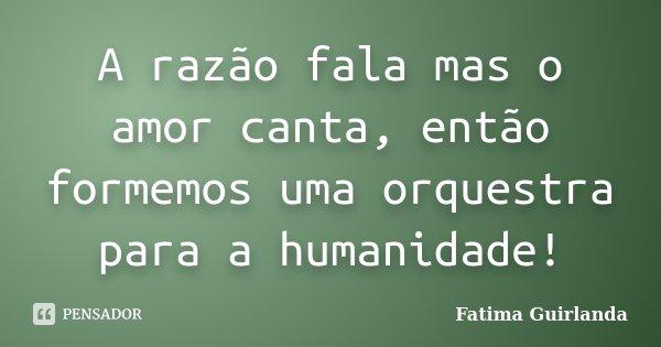 A razão fala mas o amor canta, então formemos uma orquestra para a humanidade!... Frase de Fatima Guirlanda.
