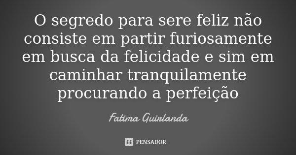 O segredo para sere feliz não consiste em partir furiosamente em busca da felicidade e sim em caminhar tranquilamente procurando a perfeição... Frase de Fatima Guirlanda.