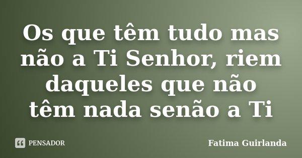 Os que têm tudo mas não a Ti Senhor, riem daqueles que não têm nada senão a Ti... Frase de Fatima Guirlanda.