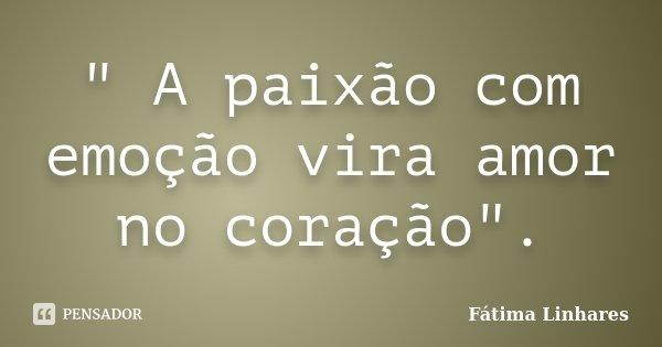 """"""" A paixão com emoção vira amor no coração"""".... Frase de Fátima Linhares."""