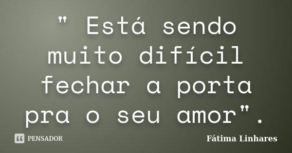 """"""" Está sendo muito difícil fechar a porta pra o seu amor"""".... Frase de Fátima Linhares."""