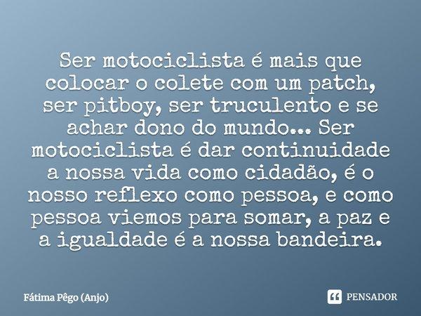 Ser motociclista é mais que colocar o colete com um pacth, ser Pit Boy, ser truculento e se achar dono do mundo...Ser motocilista é dar continuidade a nossa vid... Frase de Fátima Pêgo (Anjo).