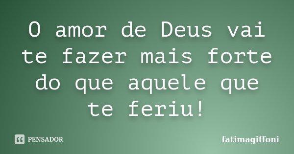 O amor de Deus vai te fazer mais forte do que aquele que te feriu!... Frase de fatimagiffoni.