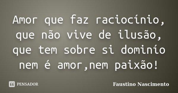 Amor que faz raciocínio, que não vive de ilusão, que tem sobre si dominío nem é amor,nem paixão!... Frase de Faustino Nascimento.