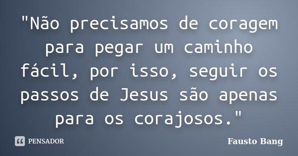 """""""Não precisamos de coragem para pegar um caminho fácil, por isso, seguir os passos de Jesus são apenas para os corajosos.""""... Frase de Fausto Bang."""