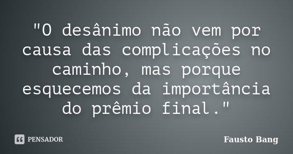 """""""O desânimo não vem por causa das complicações no caminho, mas porque esquecemos da importância do prêmio final.""""... Frase de Fausto Bang."""